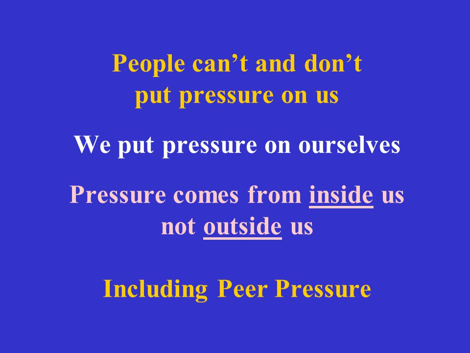 People can't and don't put pressure on us We put pressure on ourselves Pressure comes from inside us not outside us Including Peer Pressure
