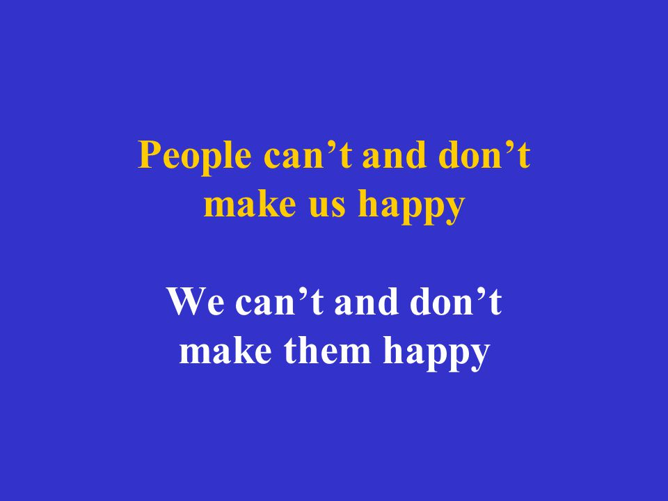 People can't and don't make us happy We can't and don't make them happy