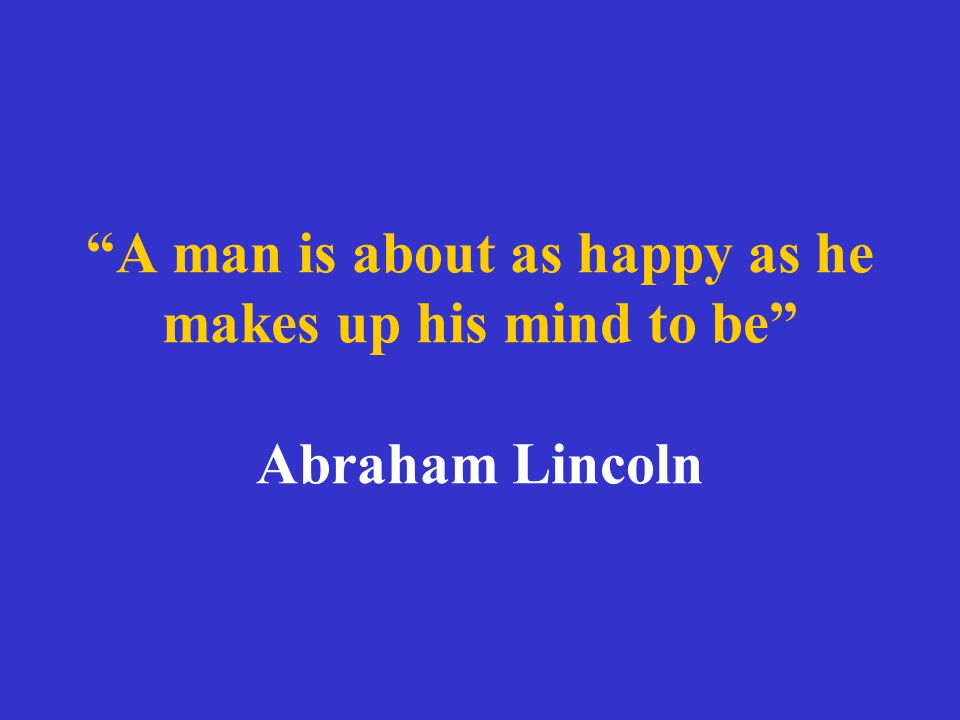 A man is about as happy as he makes up his mind to be Abraham Lincoln