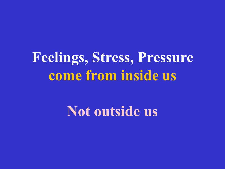 Feelings, Stress, Pressure come from inside us Not outside us