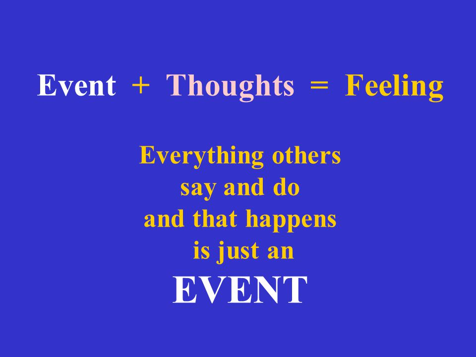 Event + Thoughts = Feeling Everything others say and do and that happens is just an EVENT