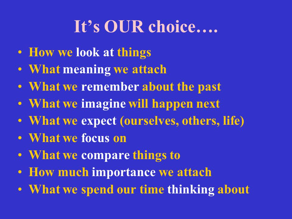 It's OUR choice…. How we look at things What meaning we attach