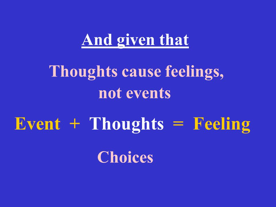 And given that Thoughts cause feelings, not events Event + Thoughts = Feeling Choices