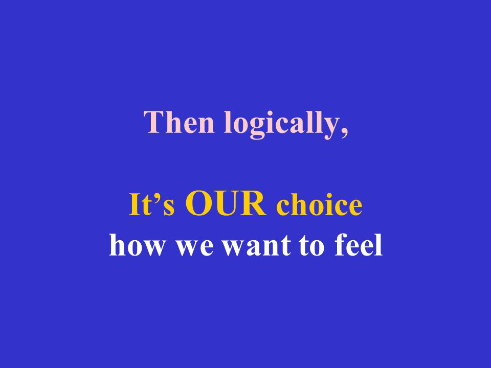 Then logically, It's OUR choice how we want to feel