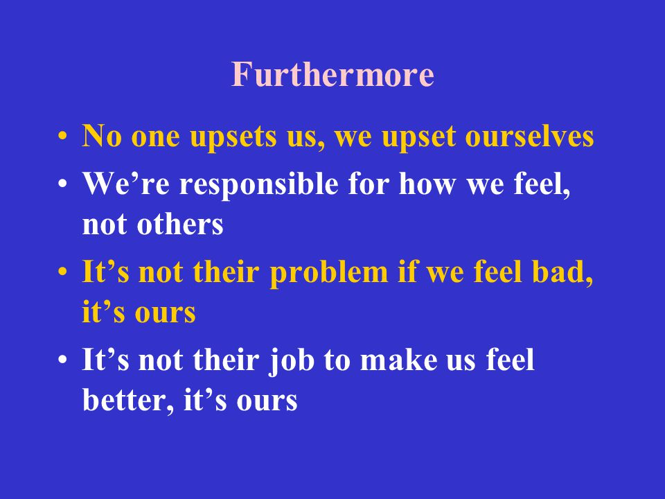 Furthermore No one upsets us, we upset ourselves