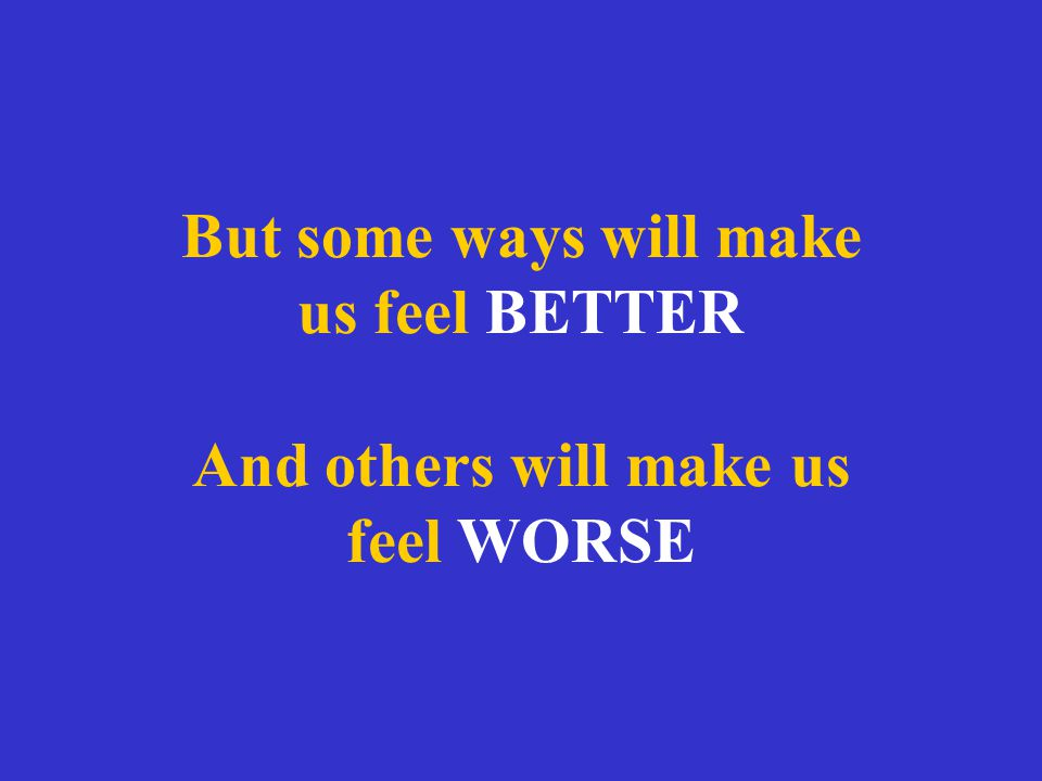 But some ways will make us feel BETTER And others will make us feel WORSE