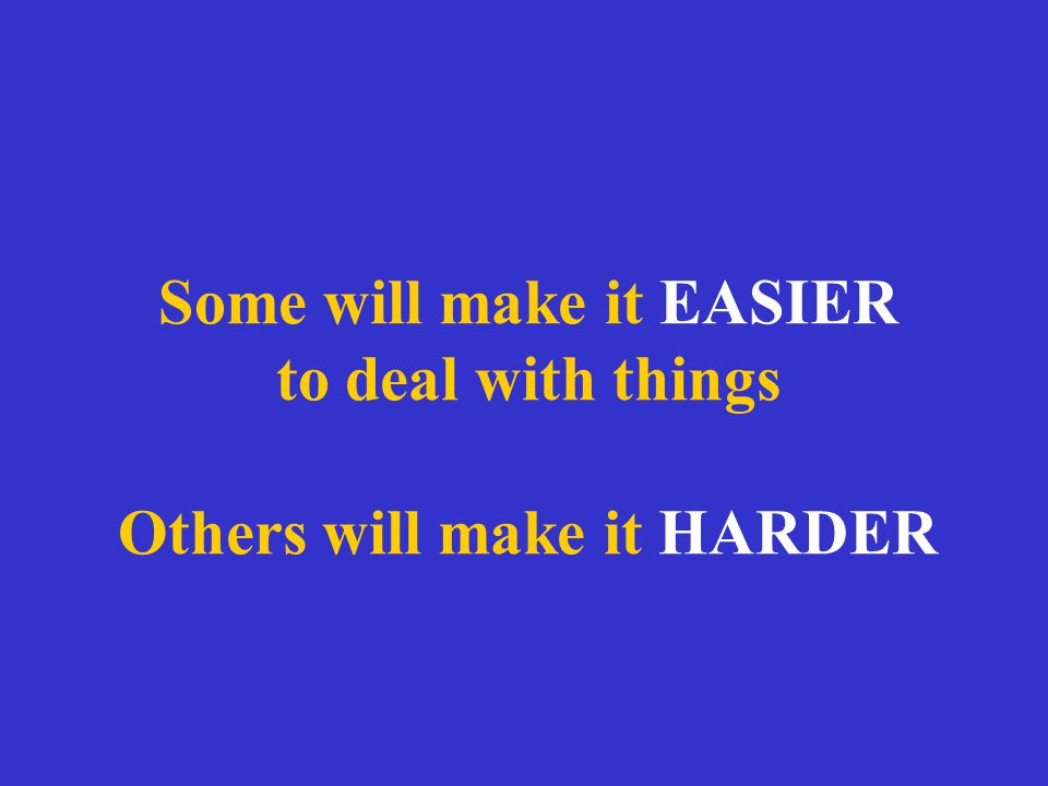 Some will make it EASIER to deal with things Others will make it HARDER