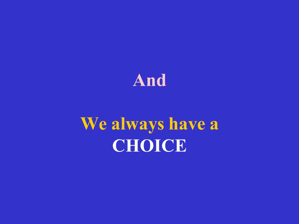 And We always have a CHOICE
