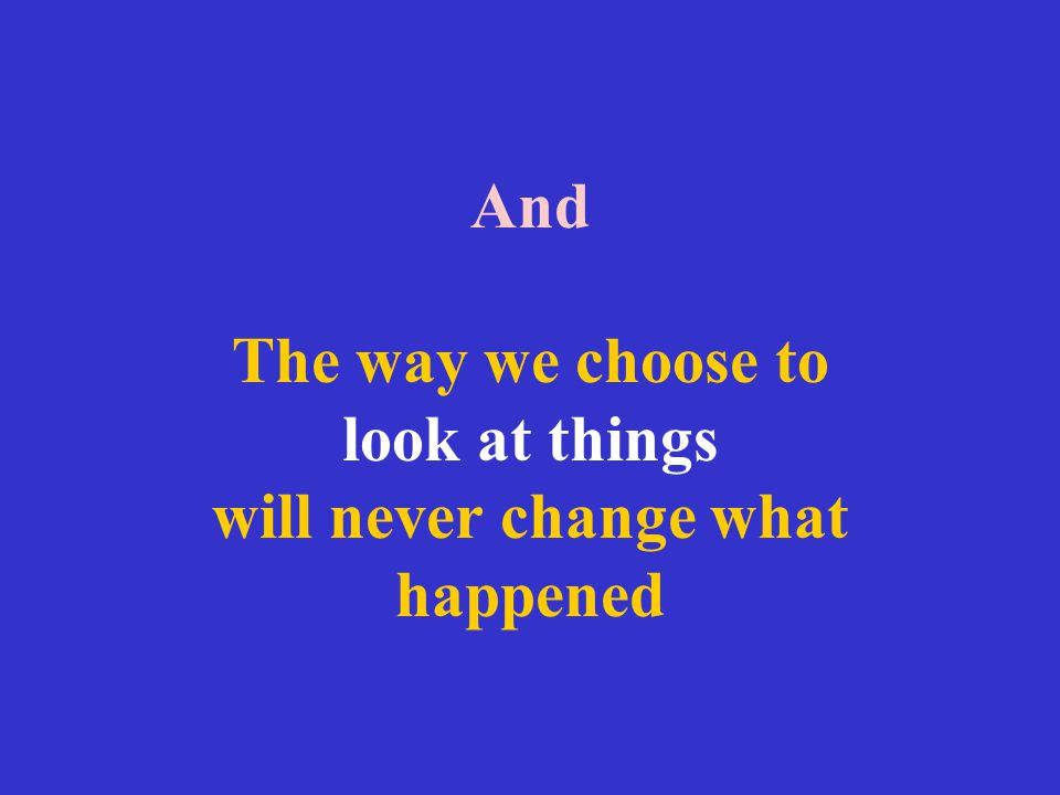 And The way we choose to look at things will never change what happened