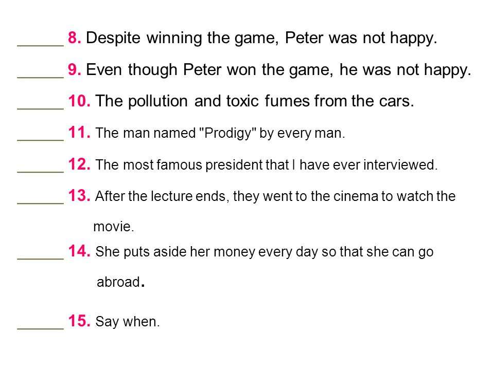 _____ 8. Despite winning the game, Peter was not happy.