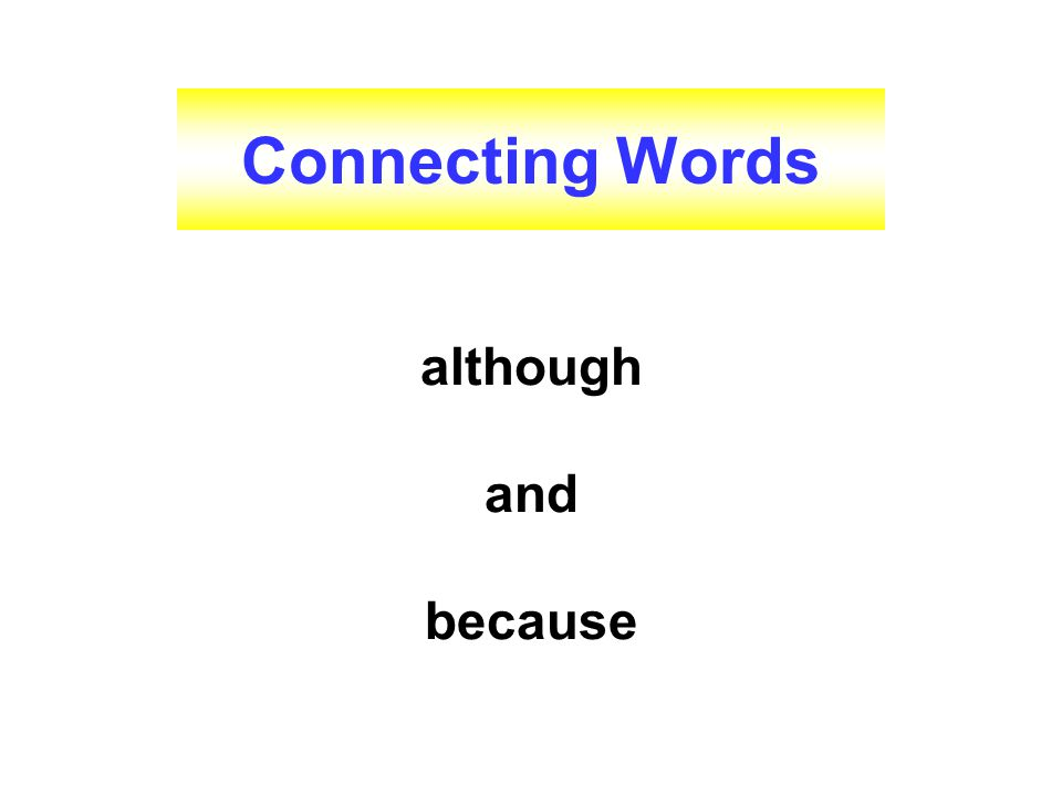 Connecting Words although and because