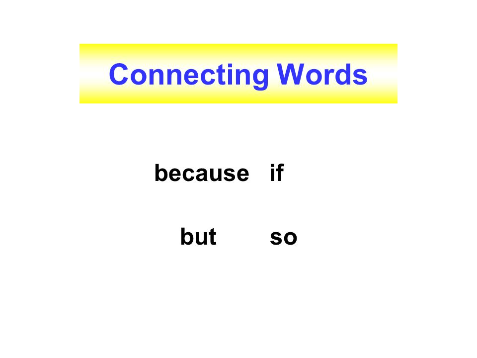 Connecting Words because if but so