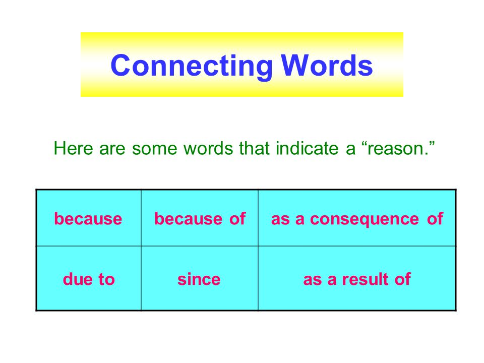 Connecting Words Here are some words that indicate a reason. because