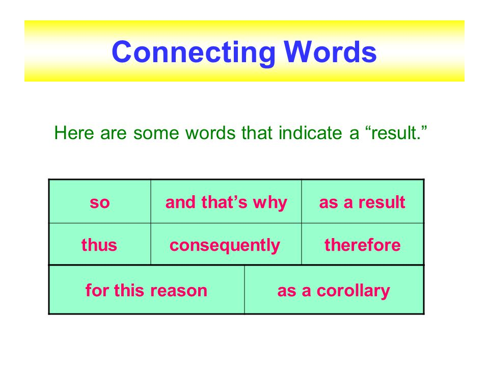 Connecting Words Here are some words that indicate a result. so