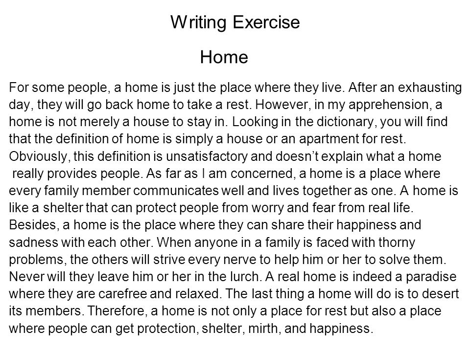 Writing Exercise Home. For some people, a home is just the place where they live. After an exhausting.
