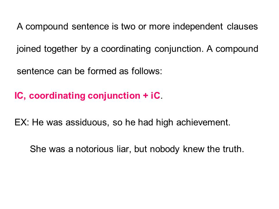 A compound sentence is two or more independent clauses joined together by a coordinating conjunction. A compound sentence can be formed as follows: