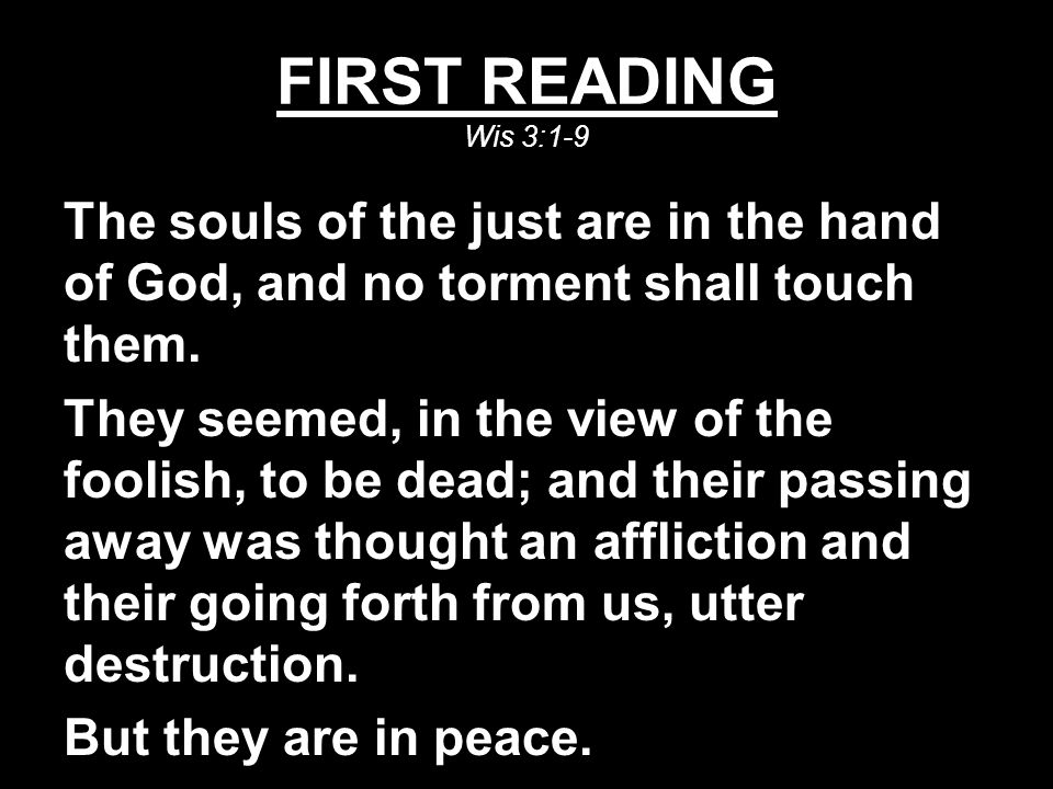 FIRST READING Wis 3:1-9 The souls of the just are in the hand of God, and no torment shall touch them.
