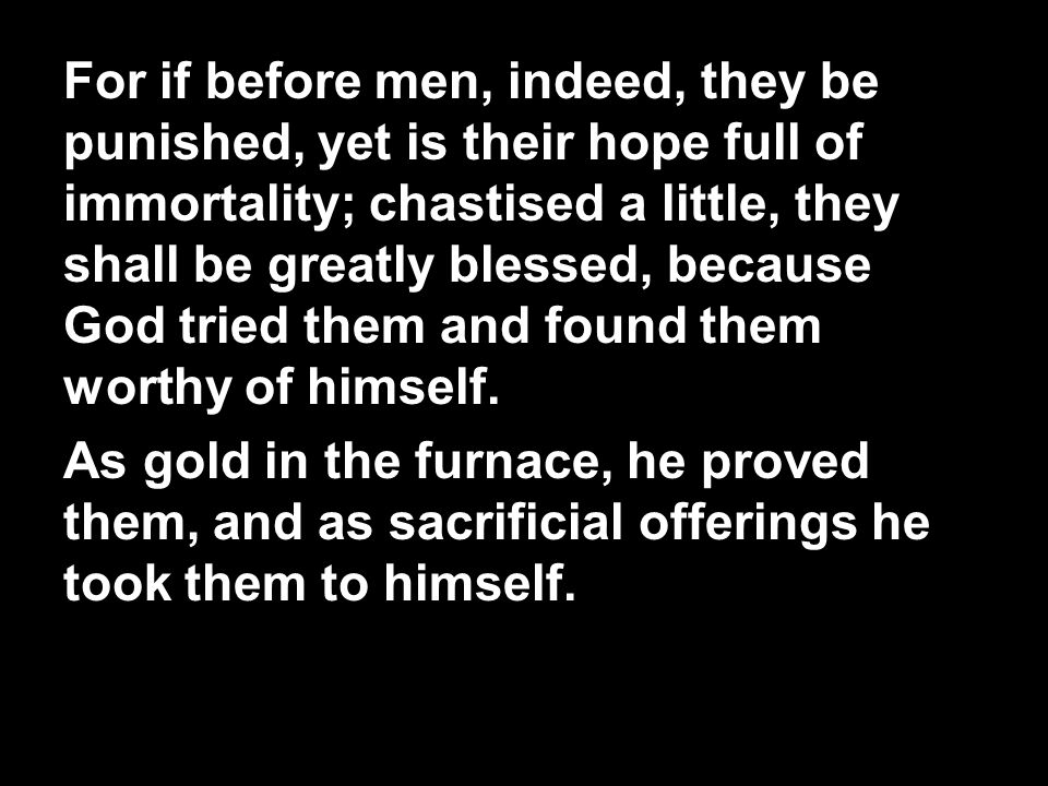 For if before men, indeed, they be punished, yet is their hope full of immortality; chastised a little, they shall be greatly blessed, because God tried them and found them worthy of himself.