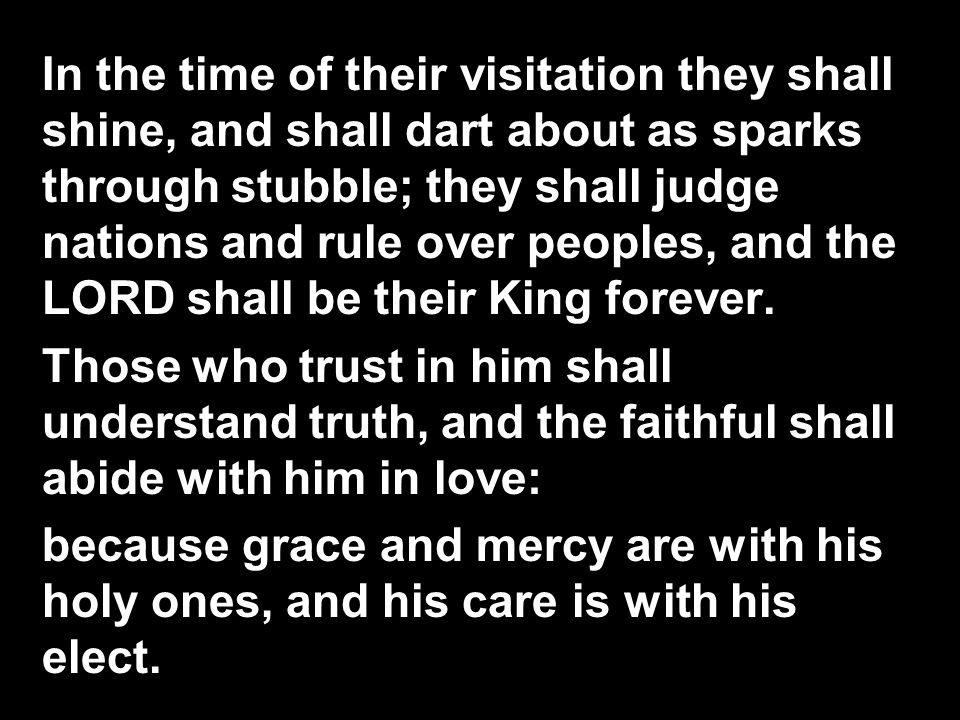 In the time of their visitation they shall shine, and shall dart about as sparks through stubble; they shall judge nations and rule over peoples, and the LORD shall be their King forever.