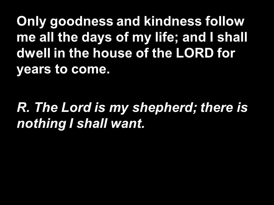 Only goodness and kindness follow me all the days of my life; and I shall dwell in the house of the LORD for years to come.