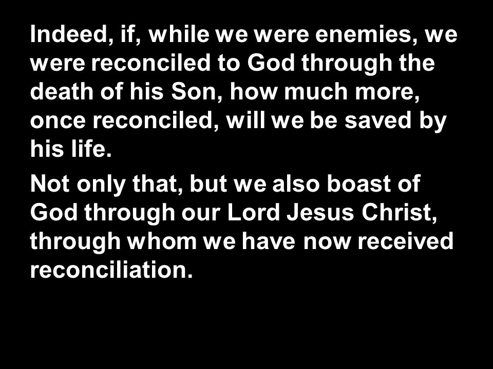Indeed, if, while we were enemies, we were reconciled to God through the death of his Son, how much more, once reconciled, will we be saved by his life.