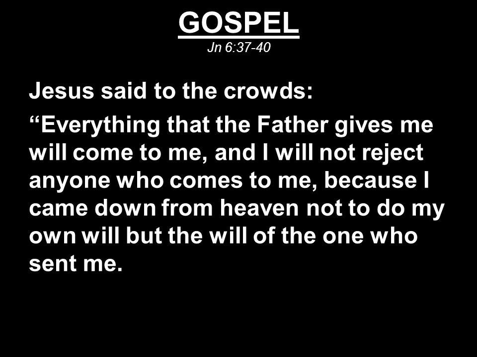 GOSPEL Jn 6:37-40 Jesus said to the crowds: