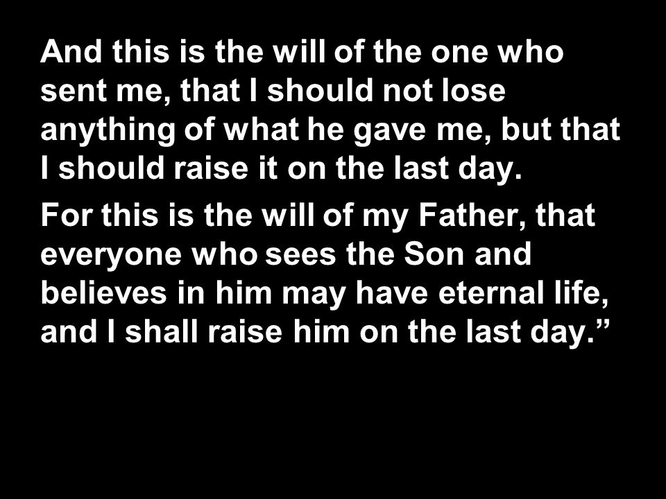 And this is the will of the one who sent me, that I should not lose anything of what he gave me, but that I should raise it on the last day.