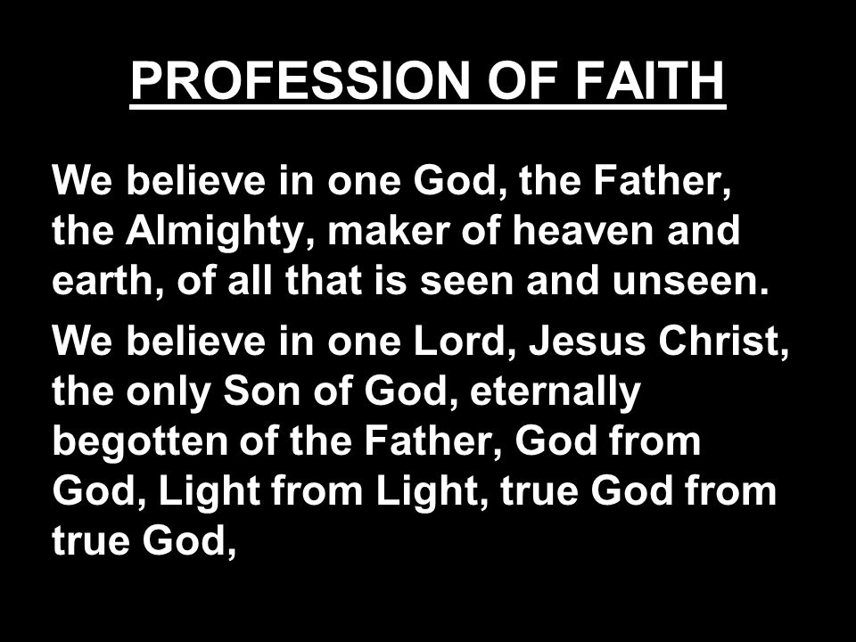 PROFESSION OF FAITH We believe in one God, the Father, the Almighty, maker of heaven and earth, of all that is seen and unseen.