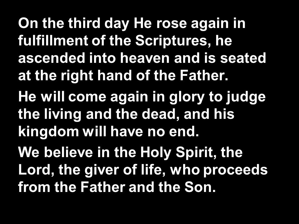 On the third day He rose again in fulfillment of the Scriptures, he ascended into heaven and is seated at the right hand of the Father.