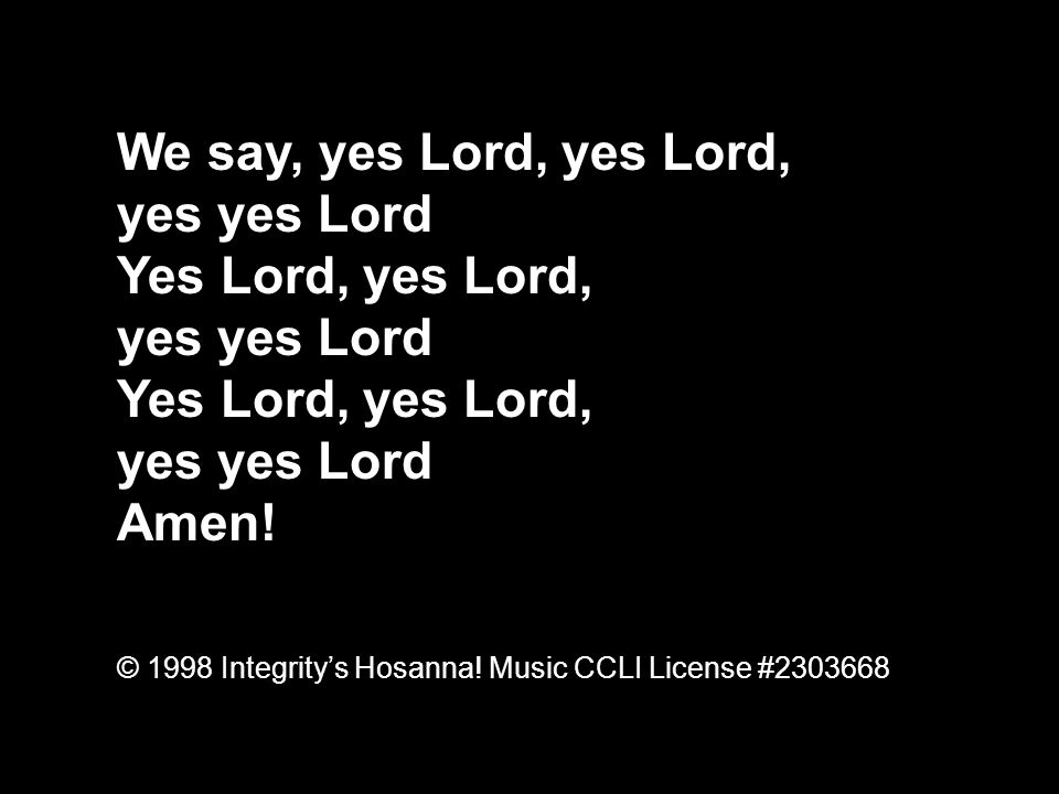 We say, yes Lord, yes Lord, yes yes Lord Yes Lord, yes Lord, Amen!