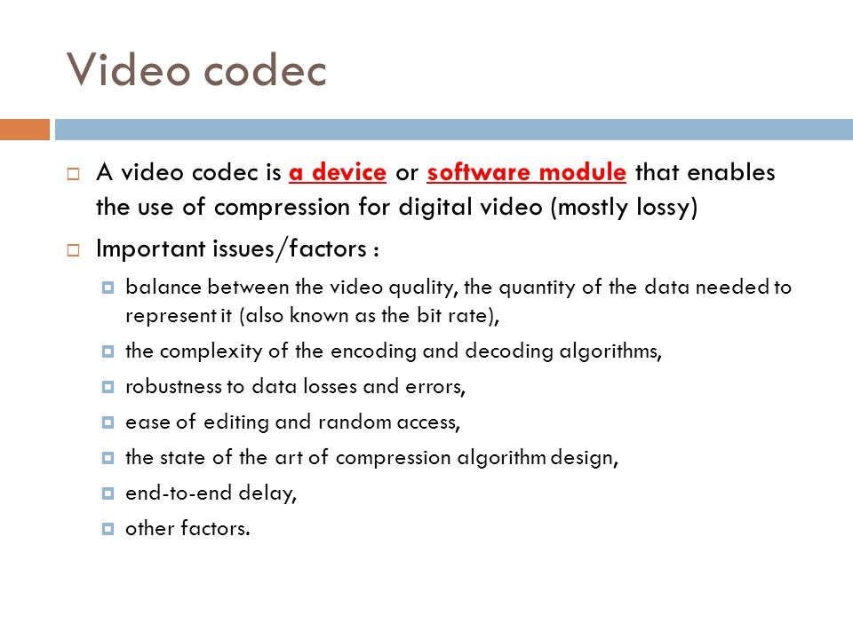Video codec A video codec is a device or software module that enables the use of compression for digital video (mostly lossy)