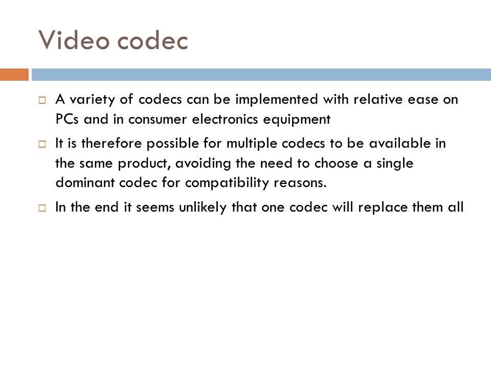 Video codec A variety of codecs can be implemented with relative ease on PCs and in consumer electronics equipment.
