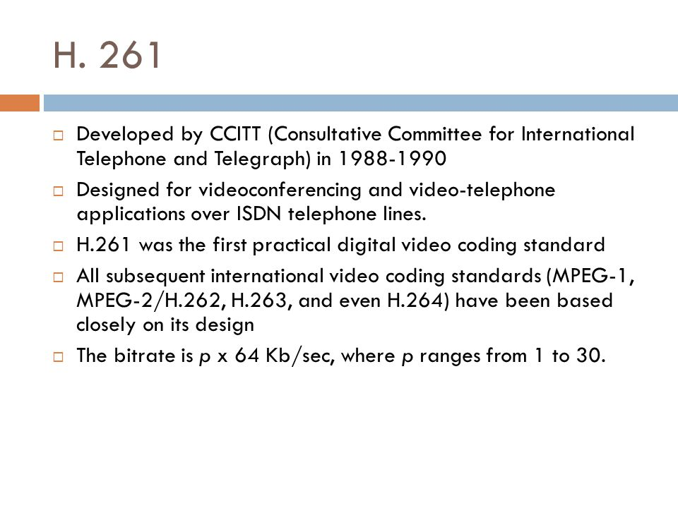 H. 261 Developed by CCITT (Consultative Committee for International Telephone and Telegraph) in 1988-1990.