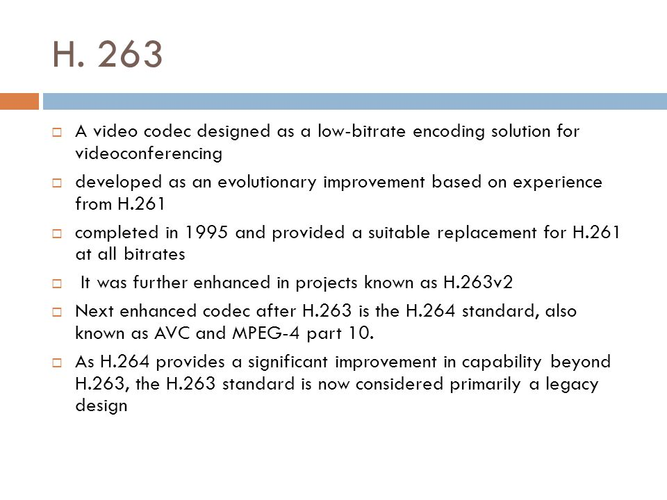 H. 263 A video codec designed as a low-bitrate encoding solution for videoconferencing.