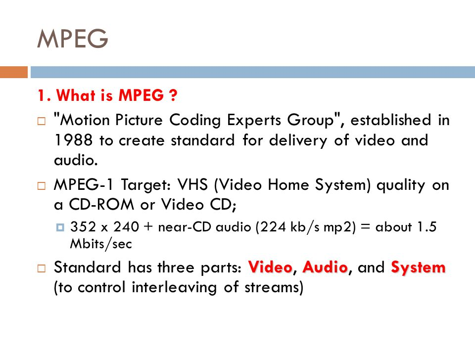 MPEG 1. What is MPEG Motion Picture Coding Experts Group , established in 1988 to create standard for delivery of video and audio.