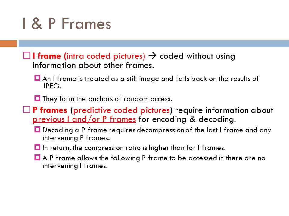 I & P Frames I frame (intra coded pictures)  coded without using information about other frames.