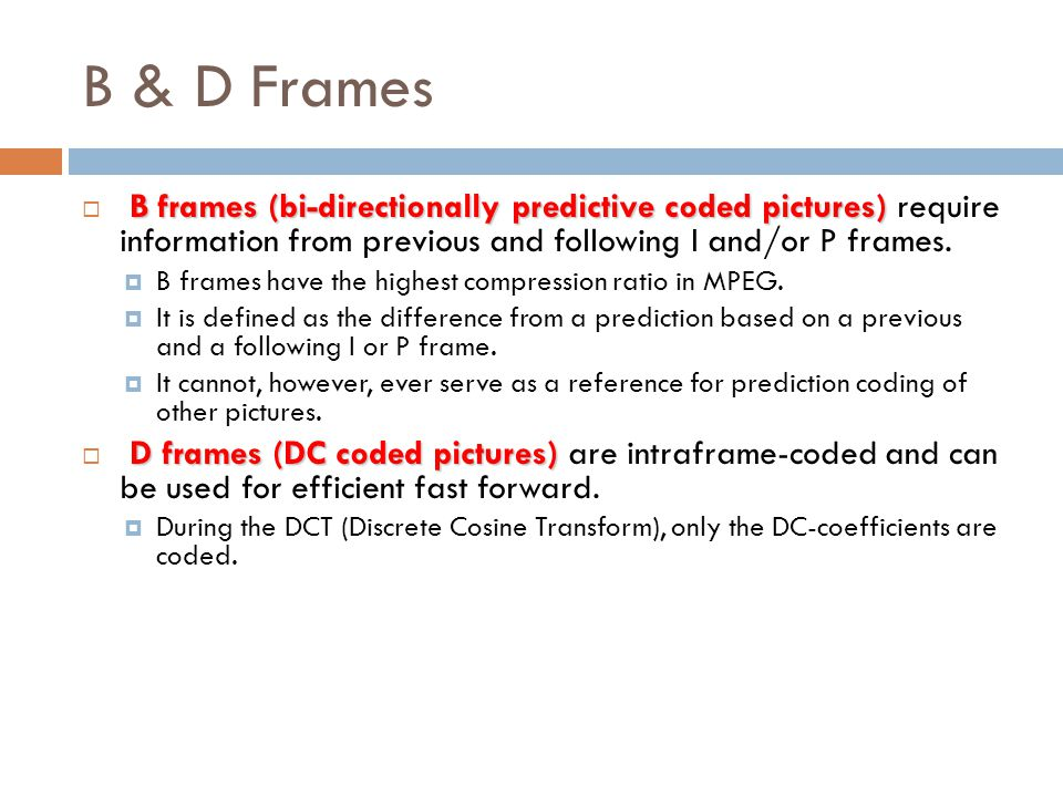 B & D Frames B frames (bi-directionally predictive coded pictures) require information from previous and following I and/or P frames.