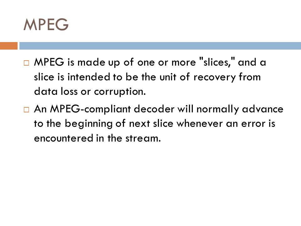 MPEG MPEG is made up of one or more slices, and a slice is intended to be the unit of recovery from data loss or corruption.