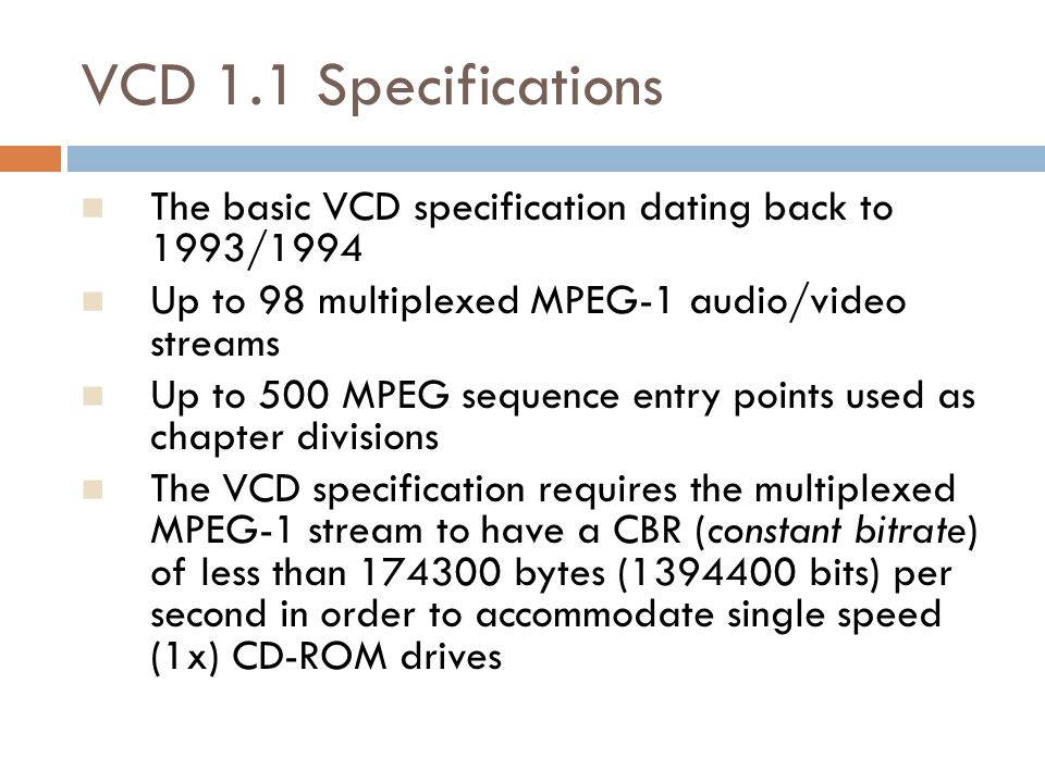 VCD 1.1 Specifications The basic VCD specification dating back to 1993/1994. Up to 98 multiplexed MPEG-1 audio/video streams.