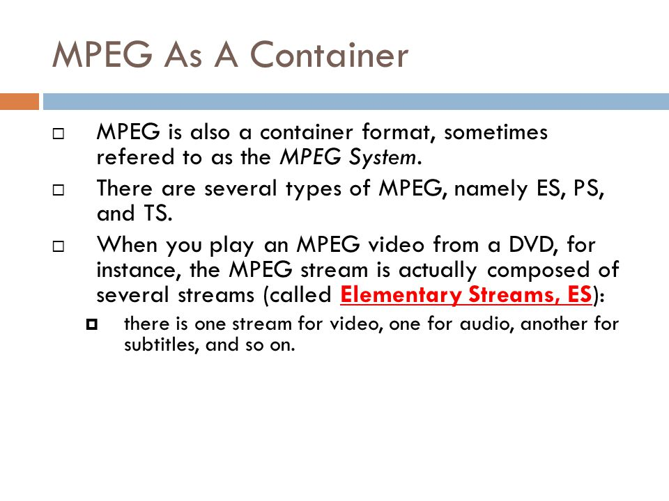 MPEG As A Container MPEG is also a container format, sometimes refered to as the MPEG System.