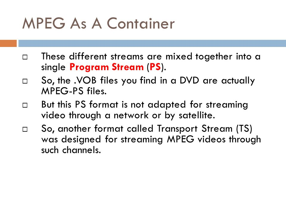 MPEG As A Container These different streams are mixed together into a single Program Stream (PS).