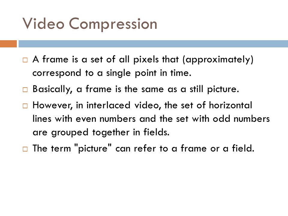 Video Compression A frame is a set of all pixels that (approximately) correspond to a single point in time.