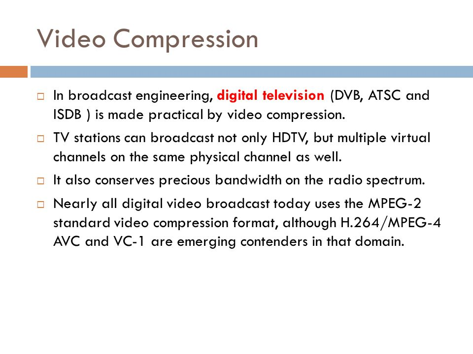 Video Compression In broadcast engineering, digital television (DVB, ATSC and ISDB ) is made practical by video compression.