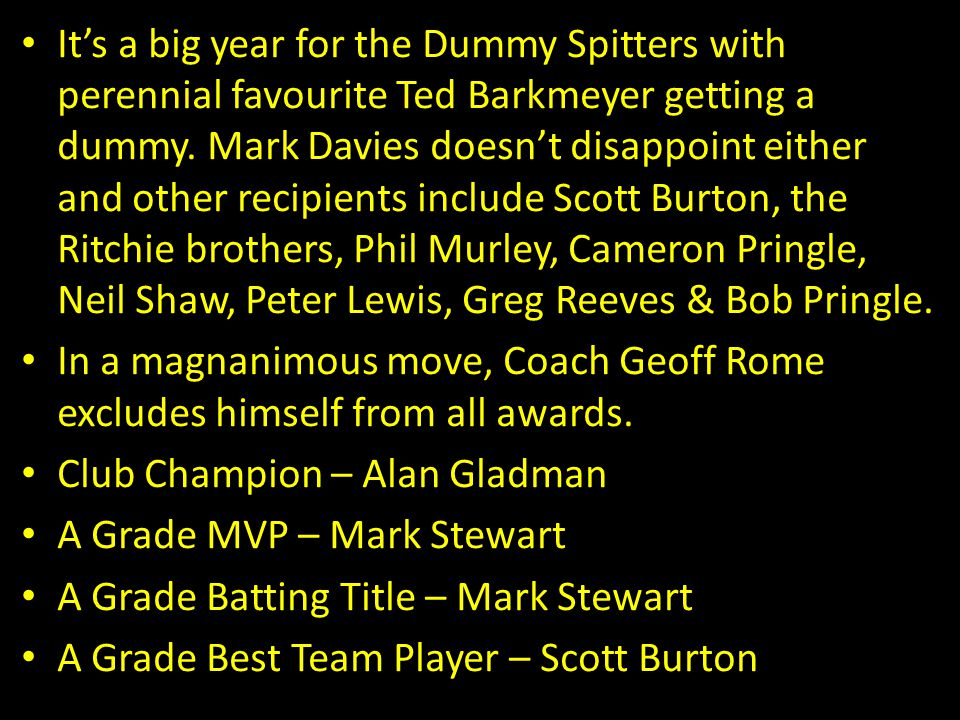 It's a big year for the Dummy Spitters with perennial favourite Ted Barkmeyer getting a dummy. Mark Davies doesn't disappoint either and other recipients include Scott Burton, the Ritchie brothers, Phil Murley, Cameron Pringle, Neil Shaw, Peter Lewis, Greg Reeves & Bob Pringle.