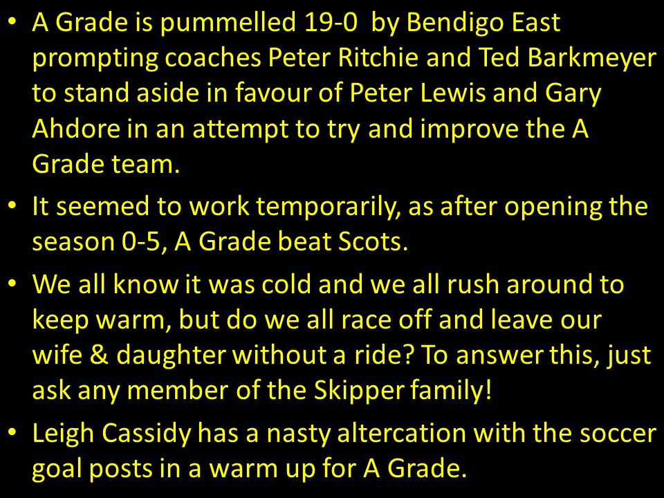 A Grade is pummelled 19-0 by Bendigo East prompting coaches Peter Ritchie and Ted Barkmeyer to stand aside in favour of Peter Lewis and Gary Ahdore in an attempt to try and improve the A Grade team.