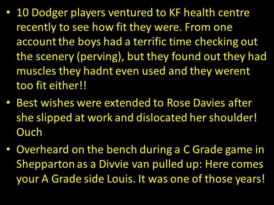 10 Dodger players ventured to KF health centre recently to see how fit they were. From one account the boys had a terrific time checking out the scenery (perving), but they found out they had muscles they hadnt even used and they werent too fit either!!