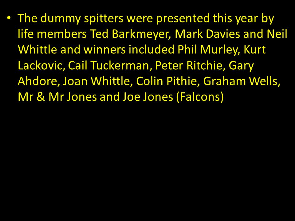 The dummy spitters were presented this year by life members Ted Barkmeyer, Mark Davies and Neil Whittle and winners included Phil Murley, Kurt Lackovic, Cail Tuckerman, Peter Ritchie, Gary Ahdore, Joan Whittle, Colin Pithie, Graham Wells, Mr & Mr Jones and Joe Jones (Falcons)