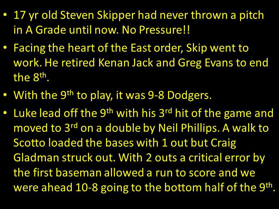 17 yr old Steven Skipper had never thrown a pitch in A Grade until now