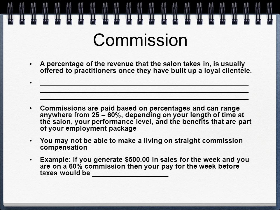 Commission A percentage of the revenue that the salon takes in, is usually offered to practitioners once they have built up a loyal clientele.