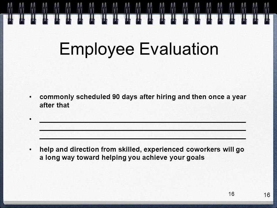 Employee Evaluation commonly scheduled 90 days after hiring and then once a year after that.